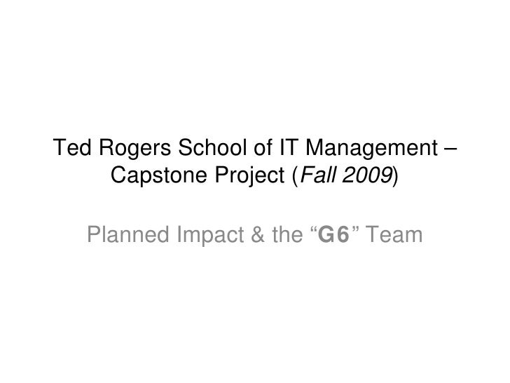 "Ted Rogers School of IT Management – Capstone Project ( Fall 2009 ) Planned Impact & the "" G6 "" Team"
