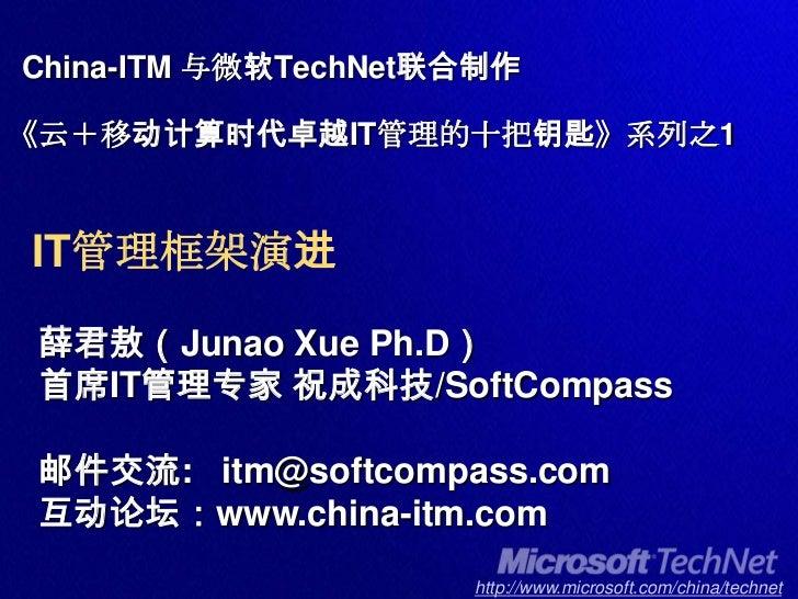 China-ITM 与微软TechNet联合制作《云+移动计算时代卓越IT管理的十把钥匙》系列之1IT管理框架演进<br />薛君敖(JunaoXuePh.D)<br />首席IT管理专家 祝成科技/SoftCompass<br />邮件交流:...