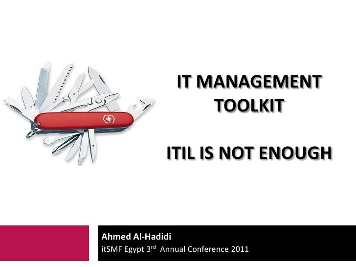 It Management Toolkititil is not enough<br />Ahmed Al-Hadidi<br />itSMF Egypt 3rdAnnual Conference 2011<br />