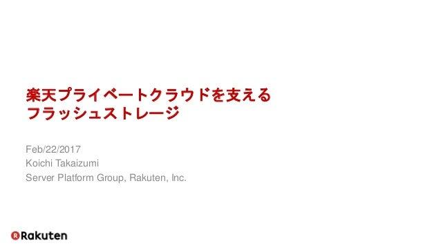 楽天プライベートクラウドを支える フラッシュストレージ Feb/22/2017 Koichi Takaizumi Server Platform Group, Rakuten, Inc.