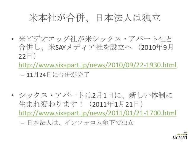米本社が合併、日本法人は独立• 米ビデオエッグ社が米シックス・アパート社と  合併し、米SAYメディア社を設立へ (2010年9月  22日)  http://www.sixapart.jp/news/2010/09/22-1930.html ...
