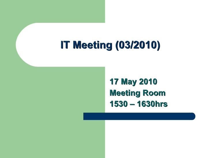 IT Meeting (03/2010) 17 May 2010 Meeting Room 1530 – 1630hrs