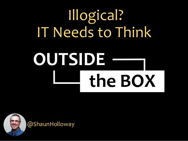 Illogical? IT Needs to Think @ShaunHolloway OUTSIDE the BOX