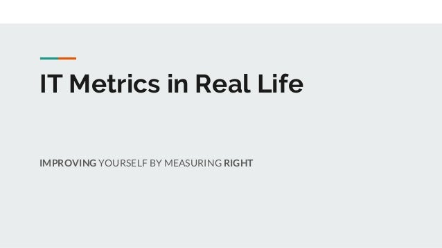IT Metrics in Real Life IMPROVING YOURSELF BY MEASURING RIGHT