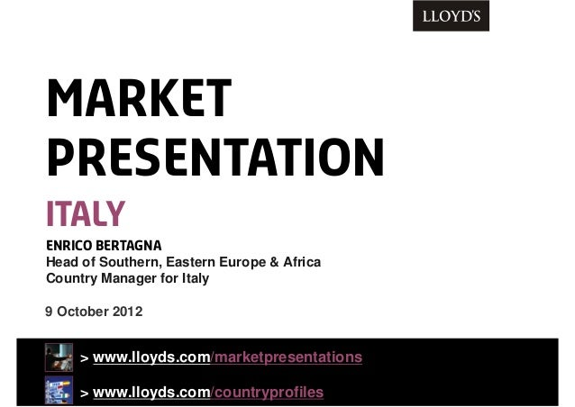 9 October 2012 > www.lloyds.com/marketpresentations > www.lloyds.com/countryprofiles ENRICO BERTAGNA Head of Southern, Eas...