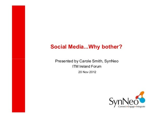 Social Media...Why bother? Presented by Carole Smith, SynNeo         ITM Ireland Forum             20 Nov 2012