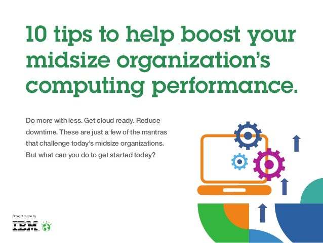10 tips to help boost your midsize organization's computing performance. Do more with less. Get cloud ready. Reduce downti...
