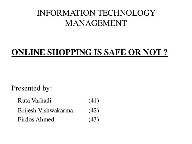 INFORMATION TECHNOLOGY             MANAGEMENTONLINE SHOPPING IS SAFE OR NOT ?Presented by:  Ruta Varhadi          (41)  Br...