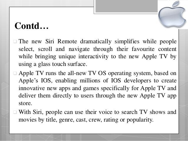 Contd…  The new Siri Remote dramatically simplifies while people select, scroll and navigate through their favourite cont...