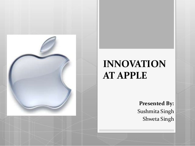 INNOVATION AT APPLE Presented By: Sushmita Singh Shweta Singh