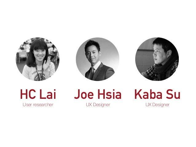 HC Lai User researcher Joe Hsia UX Designer Kaba Su UX Designer