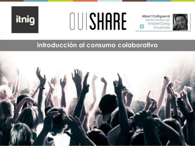 Introducción al consumo colaborativoAlbert Cañigueralalbert@ouishare.net@AlbertCanig@ouishare