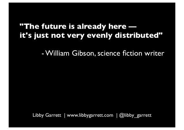 """""""The future is already here —its just not very evenly distributed""""- William Gibson, science fiction writerLibby Garrett 