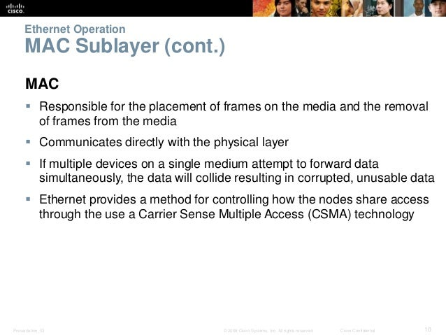 Ethernet Operation  MAC Sublayer (cont.)  MAC   Responsible for the placement of frames on the media and the removal  of ...