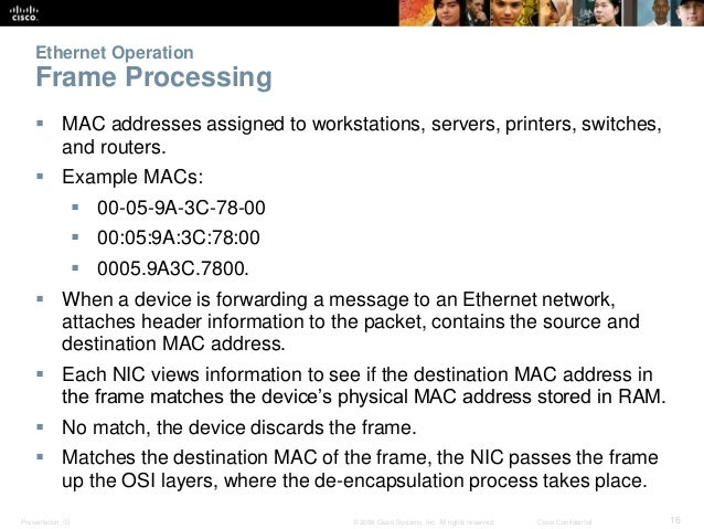 Ethernet Operation  Frame Processing   MAC addresses assigned to workstations, servers, printers, switches,  and routers....