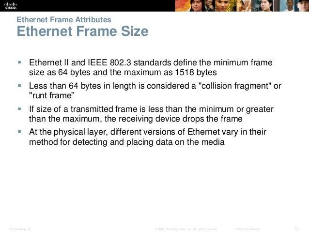 Ethernet Frame Attributes  Ethernet Frame Size   Ethernet II and IEEE 802.3 standards define the minimum frame  size as 6...