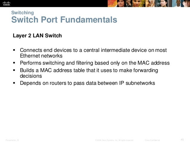 Switching  Switch Port Fundamentals  Layer 2 LAN Switch   Connects end devices to a central intermediate device on most  ...