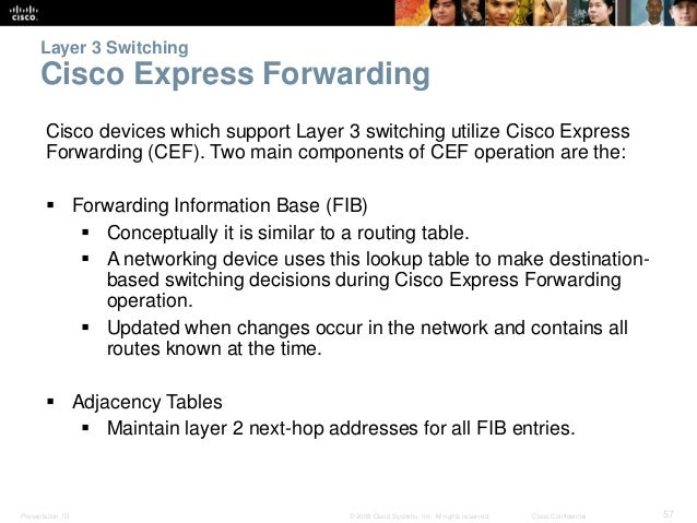 Layer 3 Switching  Cisco Express Forwarding  Cisco devices which support Layer 3 switching utilize Cisco Express  Forwardi...