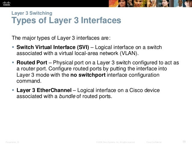 Layer 3 Switching  Types of Layer 3 Interfaces  The major types of Layer 3 interfaces are:   Switch Virtual Interface (SV...
