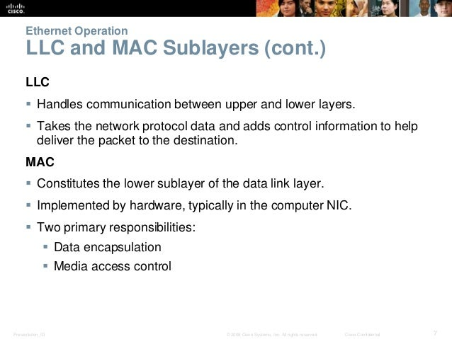 Ethernet Operation  LLC and MAC Sublayers (cont.)  LLC   Handles communication between upper and lower layers.   Takes t...