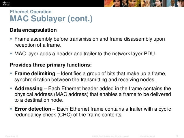 Ethernet Operation  MAC Sublayer (cont.)  Data encapsulation   Frame assembly before transmission and frame disassembly u...