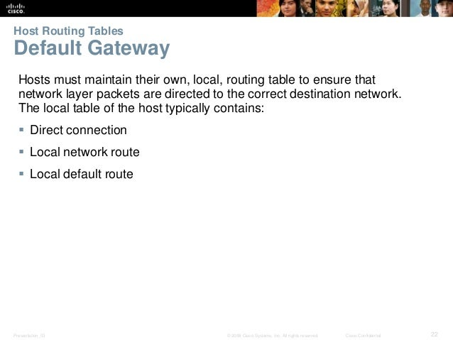 Host Routing Tables  Default Gateway  Hosts must maintain their own, local, routing table to ensure that  network layer pa...