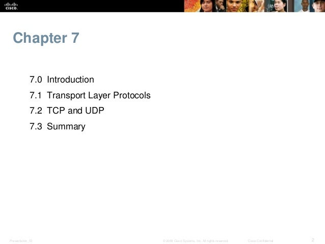 Chapter 7  7.0 Introduction  7.1 Transport Layer Protocols  7.2 TCP and UDP  7.3 Summary  Presentation_ID © 2008 Cisco Sys...