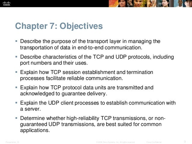 Chapter 7: Objectives   Describe the purpose of the transport layer in managing the  transportation of data in end-to-end...