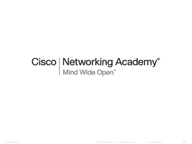Presentation_ID © 2008 Cisco Systems, Inc. All rights reserved. Cisco Confidential 39