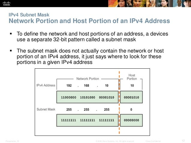 IPv4 Subnet Mask  Network Portion and Host Portion of an IPv4 Address   To define the network and host portions of an add...