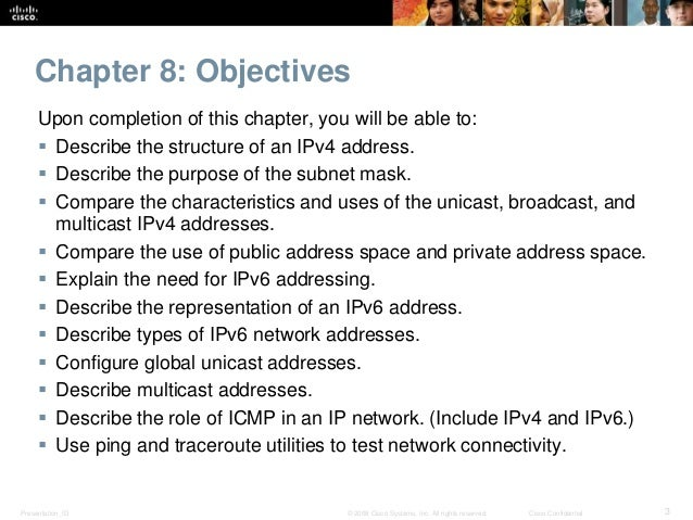 Chapter 8: Objectives  Upon completion of this chapter, you will be able to:   Describe the structure of an IPv4 address....