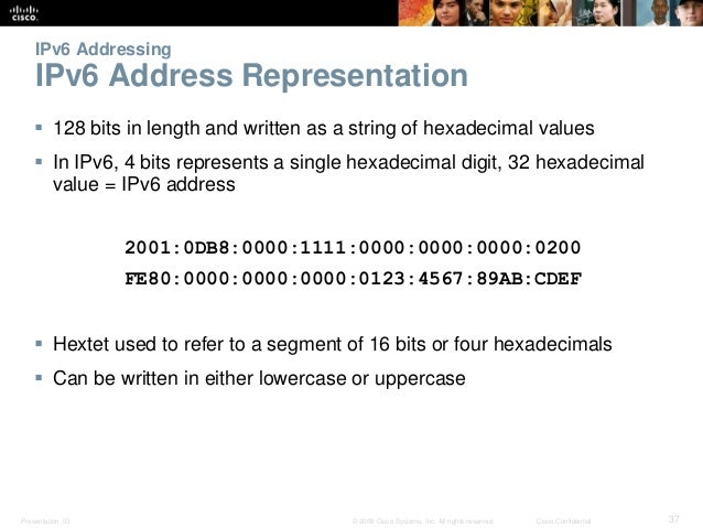 IPv6 Addressing  IPv6 Address Representation   128 bits in length and written as a string of hexadecimal values   In IPv...