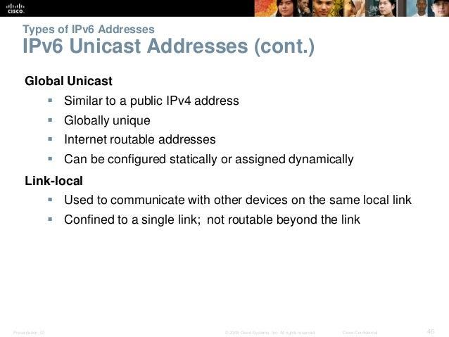 Types of IPv6 Addresses  IPv6 Unicast Addresses (cont.)  Global Unicast   Similar to a public IPv4 address   Globally un...