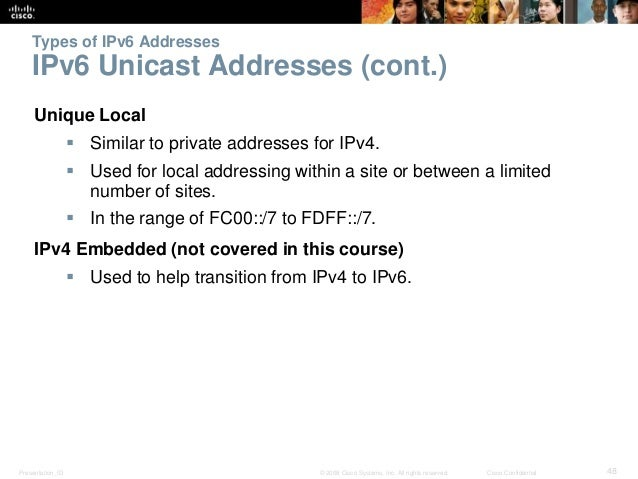 Types of IPv6 Addresses  IPv6 Unicast Addresses (cont.)  Unique Local   Similar to private addresses for IPv4.   Used fo...
