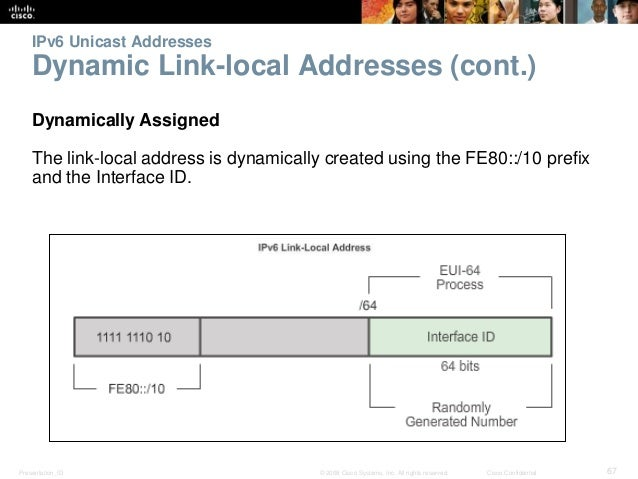 IPv6 Unicast Addresses  Dynamic Link-local Addresses (cont.)  Dynamically Assigned  The link-local address is dynamically ...