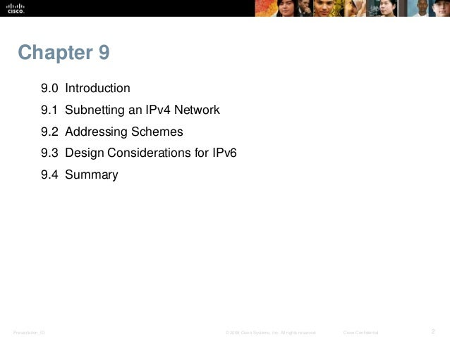 Chapter 9  9.0 Introduction  9.1 Subnetting an IPv4 Network  9.2 Addressing Schemes  9.3 Design Considerations for IPv6  9...