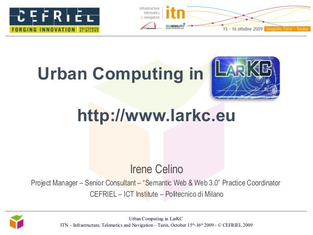 Urban Computing in LarKC ITN – Infrastructure, Telematics and Navigation – Turin, October 15th -16th 2009 - © CEFRIEL 2009...