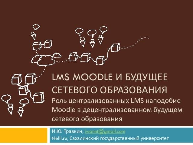LMS MOODLE И БУДУЩЕЕ СЕТЕВОГО ОБРАЗОВАНИЯ Роль централизованных LMS наподобие Moodle в децентрализованном будущем сетевого...