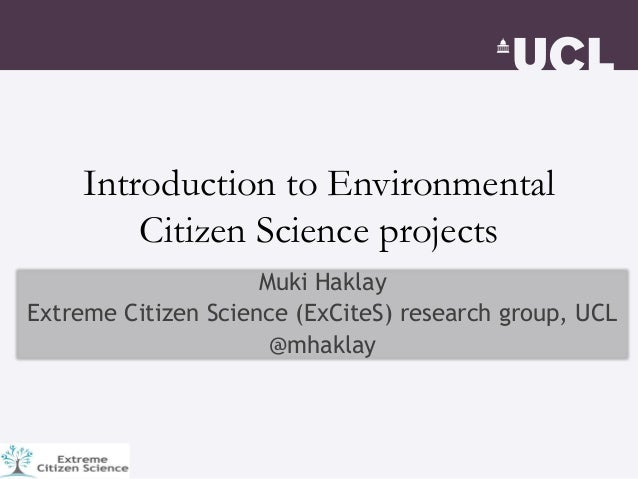 Introduction to Environmental Citizen Science projects Muki Haklay Extreme Citizen Science (ExCiteS) research group, UCL @...