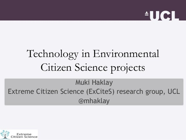 Technology in Environmental Citizen Science projects Muki Haklay Extreme Citizen Science (ExCiteS) research group, UCL @mh...