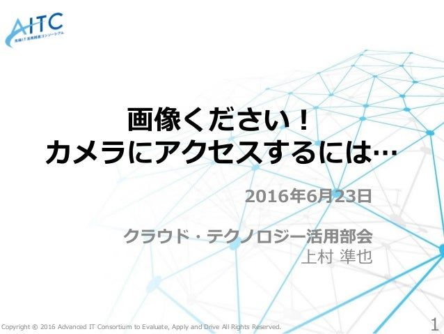 Copyright © 2016 Advanced IT Consortium to Evaluate, Apply and Drive All Rights Reserved. 画像ください! カメラにアクセスするには… 2016年6月23日...
