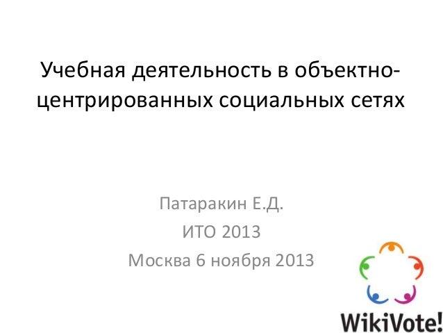 Учебная деятельность в объектноцентрированных социальных сетях  Патаракин Е.Д. ИТО 2013 Москва 6 ноября 2013