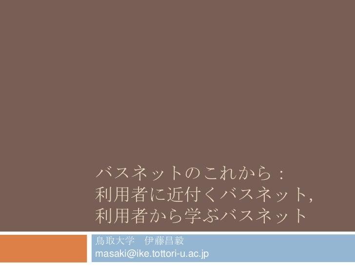 バスネットのこれから:利用者に近付くバスネット,利用者から学ぶバスネット<br />鳥取大学 伊藤昌毅<br />masaki@ike.tottori-u.ac.jp<br />