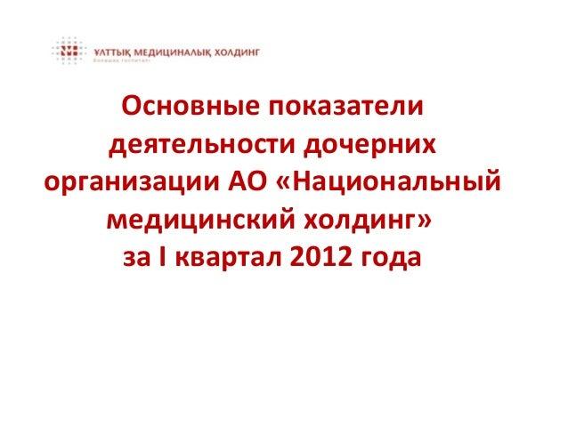 Основные показатели    деятельности дочернихорганизации АО «Национальный    медицинский холдинг»     за I квартал 2012 года