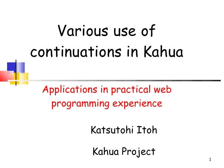 Various use of continuations in Kahua Applications in practical web programming experience <ul><ul><li>Katsutohi Itoh </li...