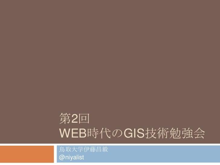 第2回Web時代のGIS技術勉強会<br />鳥取大学伊藤昌毅<br />@niyalist<br />