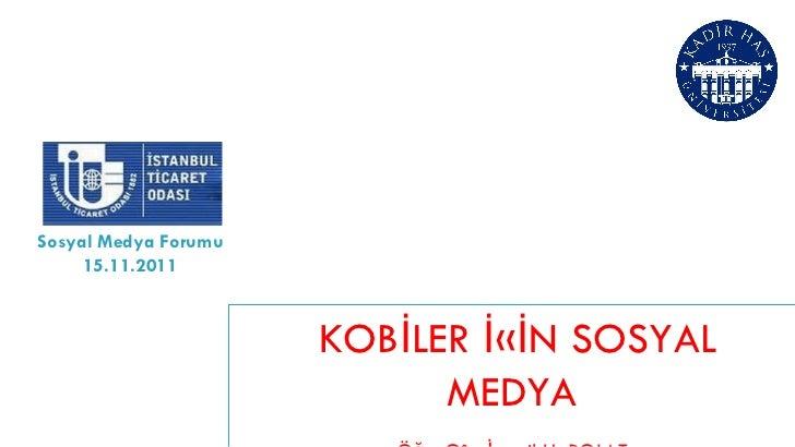 KOBİLER İÇİN SOSYAL MEDYA Öğr. Gör. İsmail H. POLAT Kadir Has Üniversitesi Yeni Medya Bölümü Sosyal Medya Forumu 15.11.2011