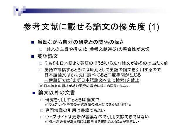 参考文献に載せる論文の優先度 (1)  当然ながら自分の研究との関係の深さ  「論文の主旨や構成」と「参考文献選び」の整合性が大切  英語論文  そもそも日本語より英語のほうがいろんな論文があるのは当たり前  英語で投稿するときには原...