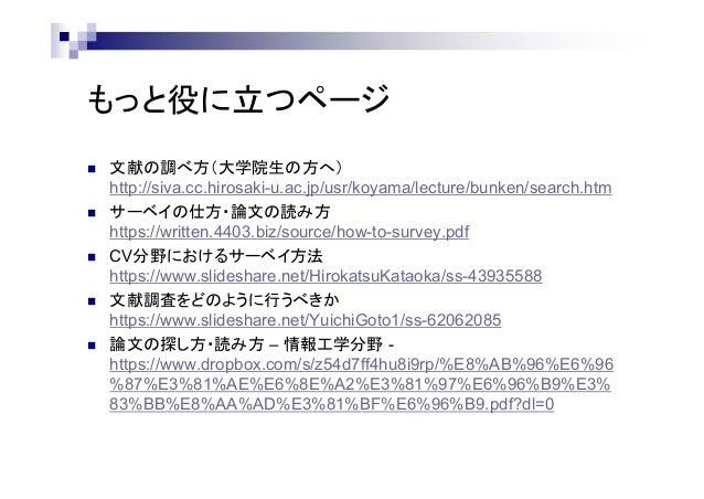 もっと役に立つページ  文献の調べ方(大学院生の方へ) http://siva.cc.hirosaki-u.ac.jp/usr/koyama/lecture/bunken/search.htm  サーベイの仕方・論文の読み方 https:/...