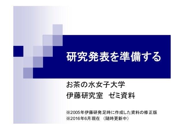 研究発表を準備する お茶の水女子大学 伊藤研究室 ゼミ資料 ※2005年伊藤研発足時に作成した資料の修正版 ※2016年6月現在 (随時更新中)